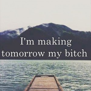 Im making tomorrow my bitch travel travelquote inspiringquote mybitch takethelifebythehorns